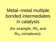 Metal–metal multiple bonded intermediates in catalysis (for example,