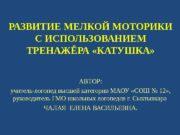 РАЗВИТИЕ МЕЛКОЙ МОТОРИКИ С ИСПОЛЬЗОВАНИЕМ ТРЕНАЖЁРА «КАТУШКА» АВТОР: