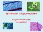 Цитология – наука о клетке Современные методы исследования