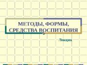 МЕТОДЫ, ФОРМЫ,  СРЕДСТВА ВОСПИТАНИЯ Лекция  План