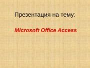 Microsoft Office Access. Презентация на тему:  Что