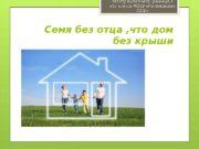 Семя без отца , что дом без крыши.