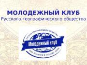 МОЛОДЕЖНЫЙ КЛУБ Русского географического общества  Всероссийская общественная