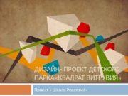 ДИЗАЙН- ПРОЕКТ ДЕТСКОГО ПАРКА «КВАДРАТ ВИТРУВИЯ» Проект «
