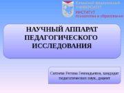 НАУЧНЫЙ АППАРАТ ПЕДАГОГИЧЕСКОГО  ИССЛЕДОВАНИЯ Сахиева Регина Геннадьевна,