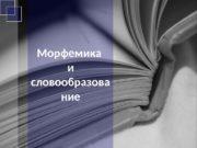Морфемика и словообразова ние  1.  Морфемика: