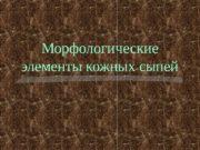 Морфологические элементы кожных сыпей  Классификация морфологических элементов