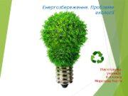 Енергозбереження. Проблеми екології Підготувала