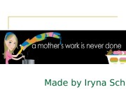 Презентация mothers work is never done. Iryna Schulga