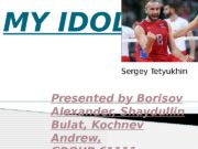 MY IDOL Presented by Borisov Alexander, Shaydullin Bulat,