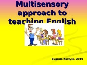 Multisensory approach to teaching English Eugenia Kostyuk, 2010