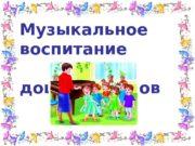 Музыкальное воспитание    дошкольников  Цель