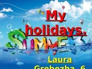 My My holidays. Laura Grebezha 6  «А»
