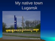 My native town Lugansk   • Lugansk