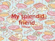 My splendid friend.  Life without friendship is