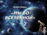 ТЕМА УРОКА  «МЫ ВО ВСЕЛЕННОЙ»  Цель