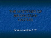 THE MYSTERIES OF BELORUSSIAN CASTLES Yaroslav Labetsky 6