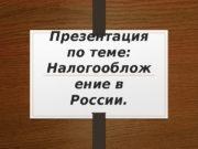 Презентация по теме:  Налогооблож ение в России.