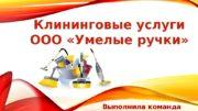 Клининговые услуги ООО «Умелые ручки»  Выполнила команда