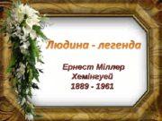 """Ернест Міллер Хемінгуей 1889 — 1961  """""""""""