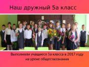 Наш дружный 5 а класс Выполнили учащиеся 5