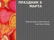 ПРАЗДНИК 8 МАРТА Презентацию подготовила Анастасия Боева