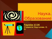 Наука. Образование Группа 1116 Студента: Картузова. О.