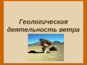 Геологическая деятельность ветра  Ветер  – это