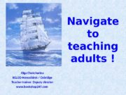 Navigate to teaching adults ! Olga Chekchurina RELOD-Novosibirsk