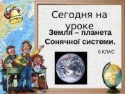 Сегодня на уроке Земля – планета Сонячної системи.
