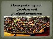 Цель: Рассмотреть Новгород в период феодальной раздробленности.