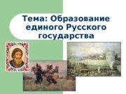 Тема: Образование единого Русского государства  1. Причины