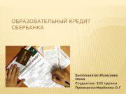 ОБРАЗОВАТЕЛЬНЫЙ КРЕДИТ СБЕРБАНКА Выполнил(а): Мункуева Оюна Студентка: 132