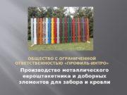 ОБЩЕСТВО С ОГРАНИЧЕННОЙ ОТВЕТСТВЕННОСТЬЮ «ПРОФИЛЬ-ИНТРО» Производство металлического евроштакетника