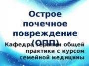 Острое почечное повреждение (ОПП) Кафедра терапии общей практики