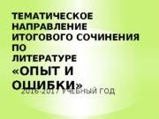 2016 -2017 УЧЕБНЫЙ ГОДТЕМАТИЧЕСКОЕ НАПРАВЛЕНИЕ ИТОГОВОГО СОЧИНЕНИЯ ПО