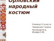Орловский народный костюм Ученица 11 класса Ледовских Галина