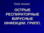 Тема лекции: ОСТРЫЕ РЕСПИРАТОРНЫЕ ВИРУСНЫЕ ИНФЕКЦИИ. ГРИПП.