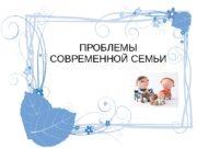 ПРОБЛЕМЫ СОВРЕМЕННОЙ СЕМЬИ  Профессиональная занятость родителей и