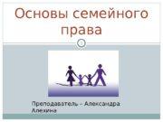 Основы семейного права 1 Преподаватель – Александра Алехина