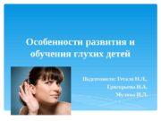 Особенности развития и обучения глухих детей  Подготовили: