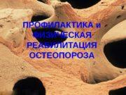 ПРОФИЛАКТИКА и ФИЗИЧЕСКАЯ РЕАБИЛИТАЦИЯ ОСТЕОПОРОЗА  Остеопороз —