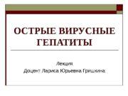 ОСТРЫЕ ВИРУСНЫЕ ГЕПАТИТЫ Лекция Доцент Лариса Юрьевна Гришкина
