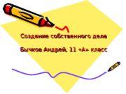 Создание собственного дела Бычков Андрей, 11 «А» класс.