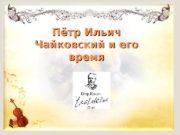 Пётр Ильич Чайковский и его время  Когда