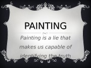 PAINTING Painting is a lie that makes us