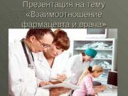 Презентация на тему  «Взаимоотношение фармацевта и врача»