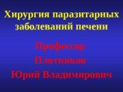 Хирургия паразитарных заболеваний печени Профессор Плотников Юрий Владимирович