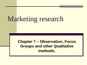 Marketing research Chapter 7 – Observation, Focus Groups