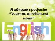"""Я обираю професію """"Учитель англійської мови""""  Доброго"""